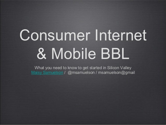 Consumer Internet  & Mobile BBL  What you need to know to get started in Silicon Valley Maisy Samuelson / @msamuelson / ms...