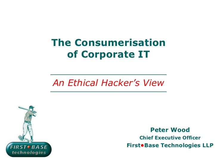 The Consumerisation of Corporate IT Peter Wood Chief Executive Officer First • Base Technologies LLP An Ethical Hacker's V...