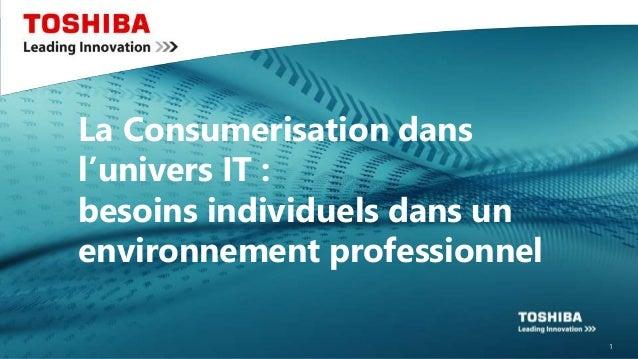 © 2015 Toshiba Europe La Consumerisation dans l'univers IT : besoins individuels dans un environnement professionnel 1