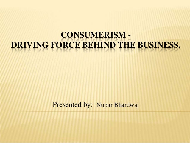 CONSUMERISM DRIVING FORCE BEHIND THE BUSINESS.  Presented by: Nupur Bhardwaj