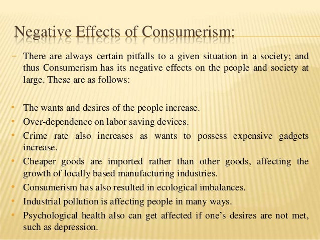negative effects of consumerism Consumerism, it must be noted, afflicts not merely the upper class in affluent societies but also the middle class and many in the working class.
