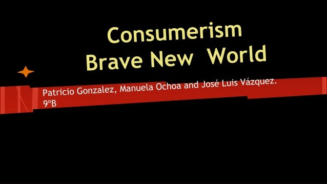 brave new world consumerism thesis Consumerism essay  comparison between brave new world and our world  of today essay ideas of equality and perfection it's different and is a complete.