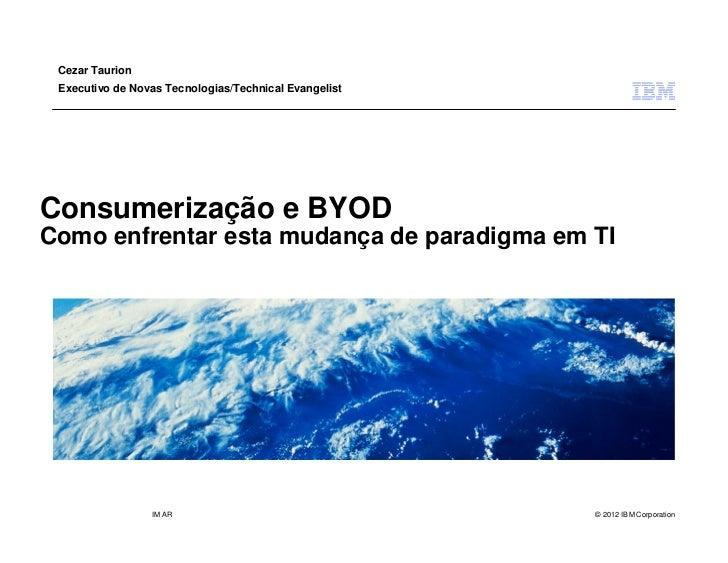 Cezar Taurion Executivo de Novas Tecnologias/Technical EvangelistConsumerização e BYODComo enfrentar esta mudança de parad...