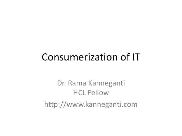 Consumerization of IT Dr. Rama Kanneganti HCL Fellow http://www.kanneganti.com