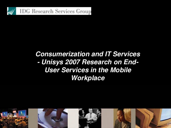 Consumerization and IT Services - Unisys 2007 Research on End-    User Services in the Mobile            Workplace