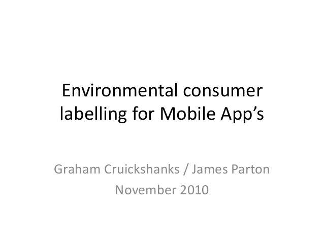 Environmental consumer labelling for Mobile App's Graham Cruickshanks / James Parton November 2010