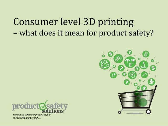 Consumer level 3D printing – what does it mean for product safety? Promoting consumer product safety in Australia and beyo...
