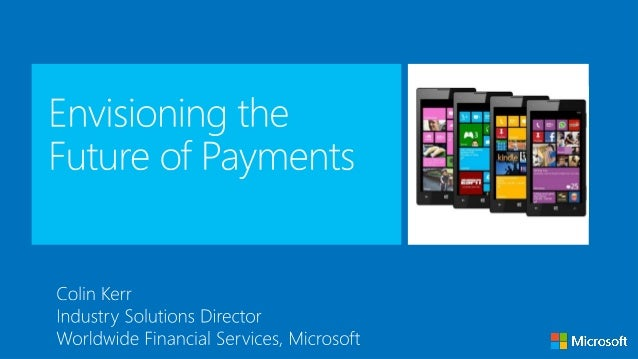 Agenda Agenda • Trends and challenges • Envisioning the future of payments • Payments Platform as a Service • Windows Phon...