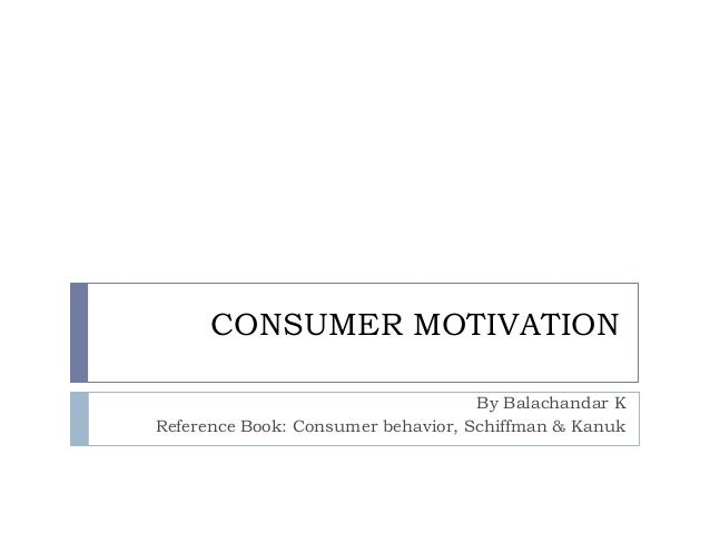 CONSUMER MOTIVATION By Balachandar K Reference Book: Consumer behavior, Schiffman & Kanuk