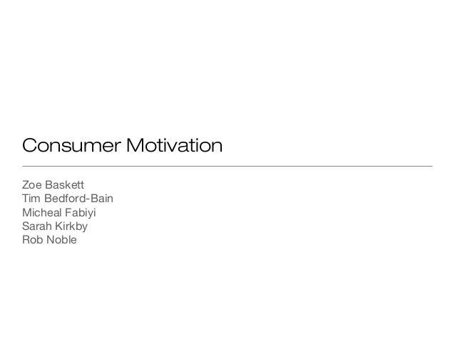 Consumer Motivation  Zoe Baskett  Tim Bedford-Bain  Micheal Fabiyi  Sarah Kirkby  Rob Noble