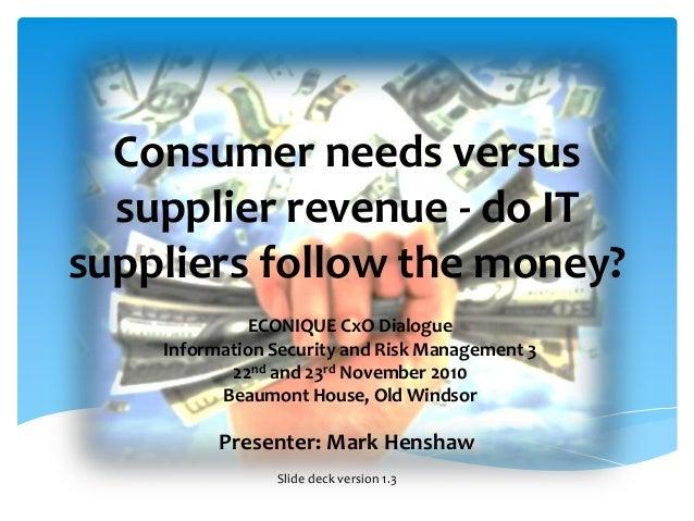 Consumer needs versus supplier revenue - do IT suppliers follow the money? Presenter: Mark Henshaw ECONIQUE CxO Dialogue I...