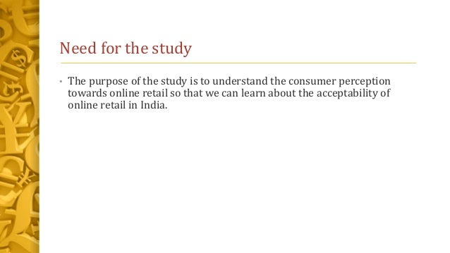 Need for the study • The purpose of the study is to understand the consumer perception towards online retail so that we ca...