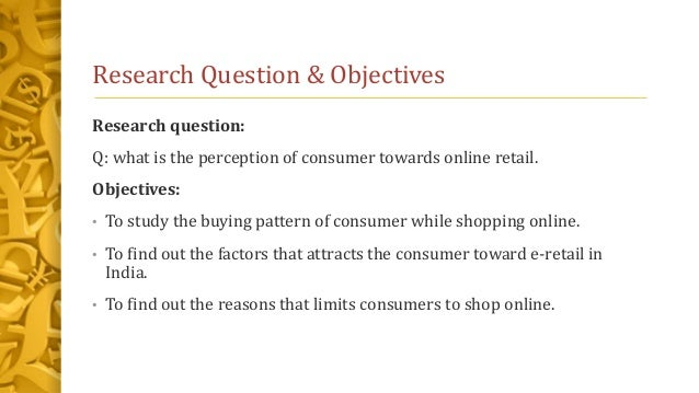 Research Question & Objectives Research question: Q: what is the perception of consumer towards online retail. Objectives:...