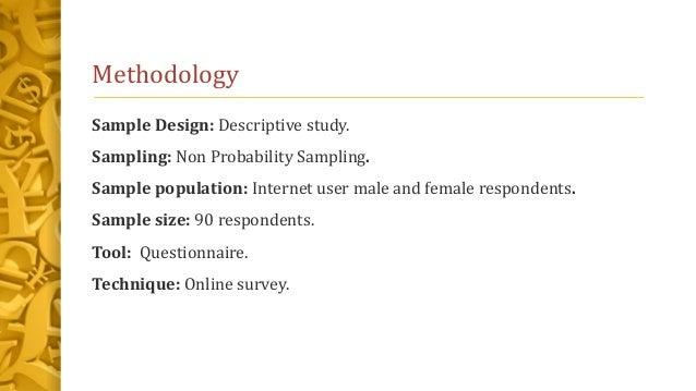 Methodology Sample Design: Descriptive study. Sampling: Non Probability Sampling. Sample population: Internet user male an...