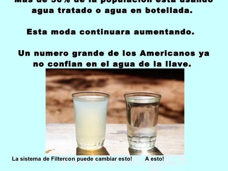 Mas de 50% de la populacion esta usando agua tratado o agua en botellada.  Esta moda continuara aumentando.  Un numero gra...