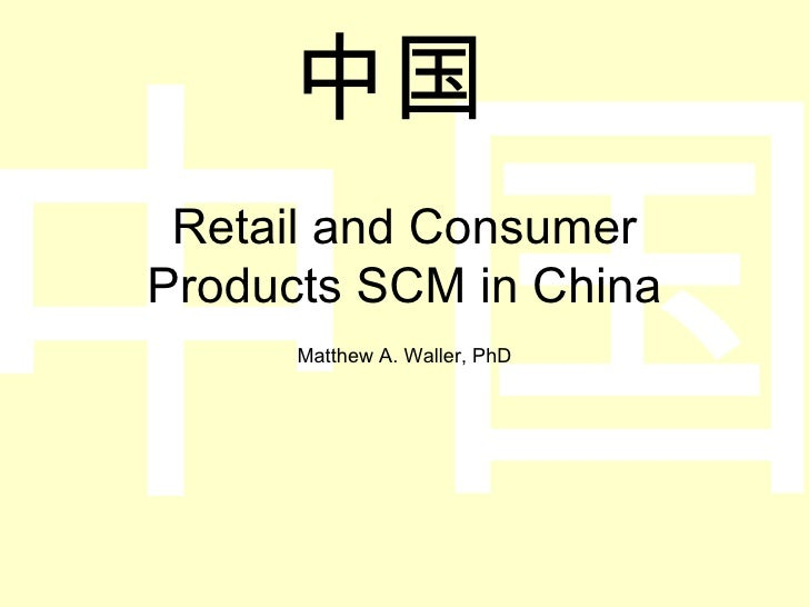 Retail and Consumer Products SCM in China Matthew A. Waller, PhD 中国