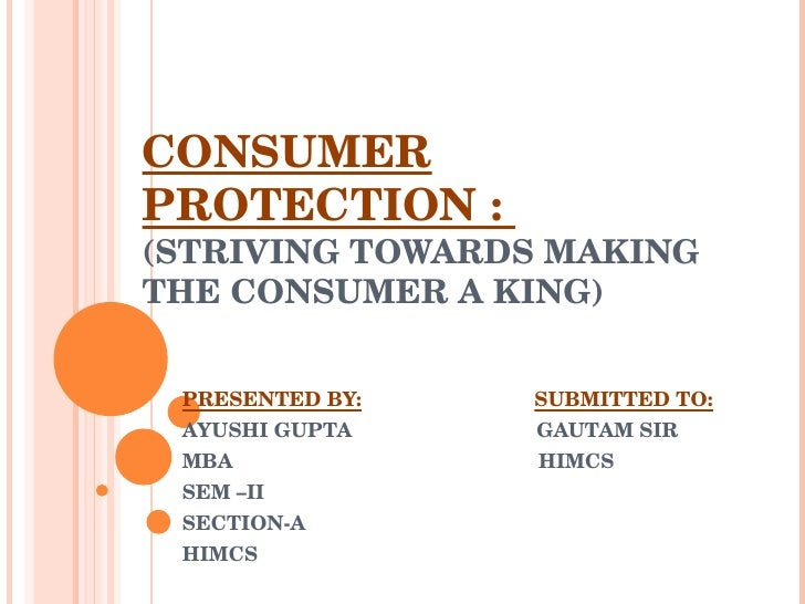 CONSUMER PROTECTION :  (STRIVING TOWARDS MAKING THE CONSUMER A KING) PRESENTED BY:   SUBMITTED TO: AYUSHI GUPTA  GAUTAM SI...