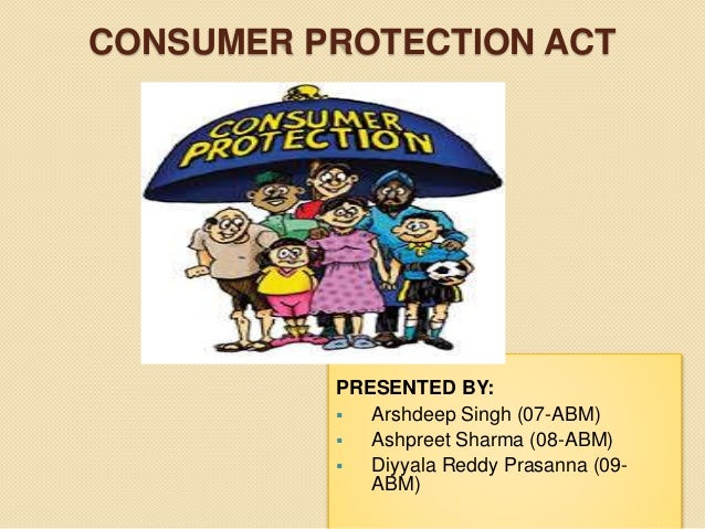 CONSUMER PROTECTION ACT PRESENTED BY:  Arshdeep Singh (07-ABM)  Ashpreet Sharma (08-ABM)  Diyyala Reddy Prasanna (09- A...