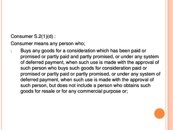 Consumer S.2(1)(d) :Consumer means any person who;i. Buys any goods for a consideration which has been paid or   promised ...