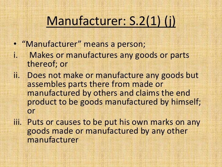"""Manufacturer: S.2(1) (j)• """"Manufacturer"""" means a person;i. Makes or manufactures any goods or parts     thereof; orii. Doe..."""