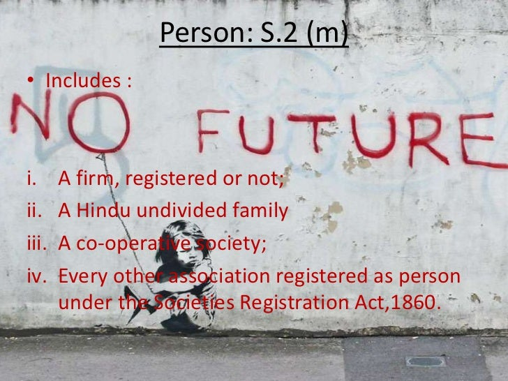 Person: S.2 (m)• Includes :i.     A firm, registered or not;ii.    A Hindu undivided familyiii.   A co-operative society;i...