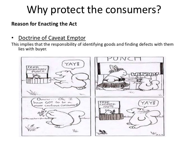 Why protect the consumers?Reason for Enacting the Act• Doctrine of Caveat EmptorThis implies that the responsibility of id...
