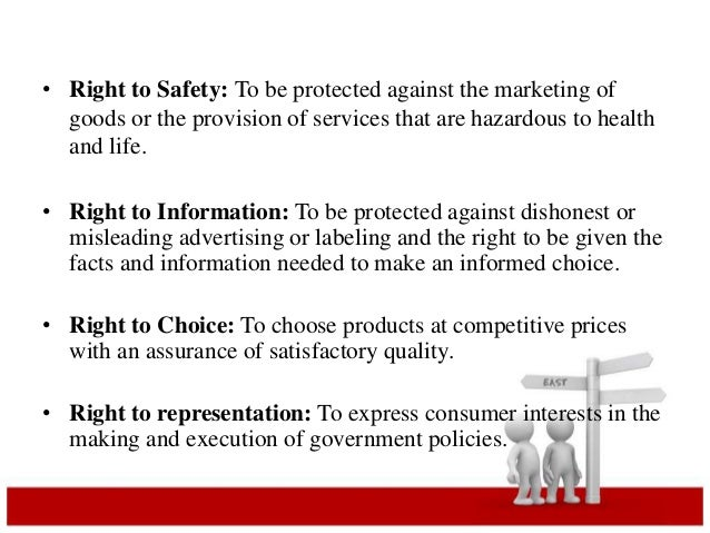 • Right to Safety: To be protected against the marketing of  goods or the provision of services that are hazardous to heal...