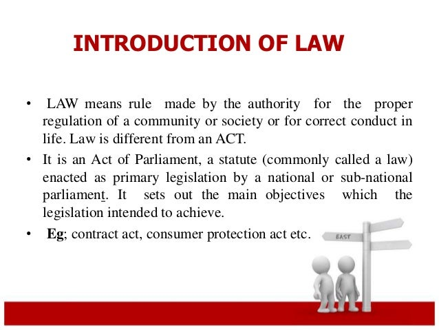 INTRODUCTION OF LAW  • LAW means rule made by the authority for the proper  regulation of a community or society or for co...
