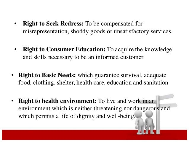 • Right to Seek Redress: To be compensated for  misrepresentation, shoddy goods or unsatisfactory services.  • Right to Co...