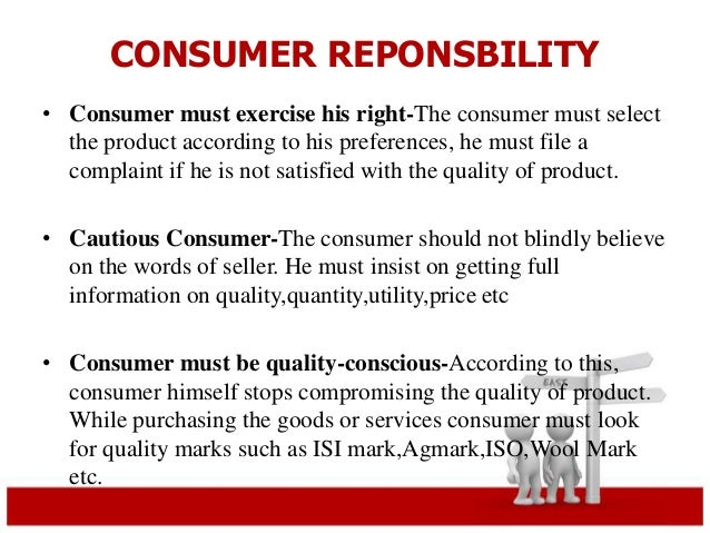 CONSUMER REPONSBILITY  • Consumer must exercise his right-The consumer must select  the product according to his preferenc...