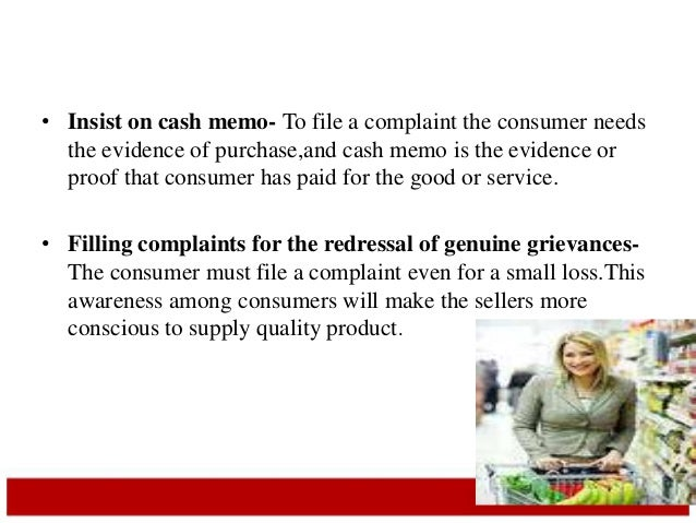 • Insist on cash memo- To file a complaint the consumer needs  the evidence of purchase,and cash memo is the evidence or  ...