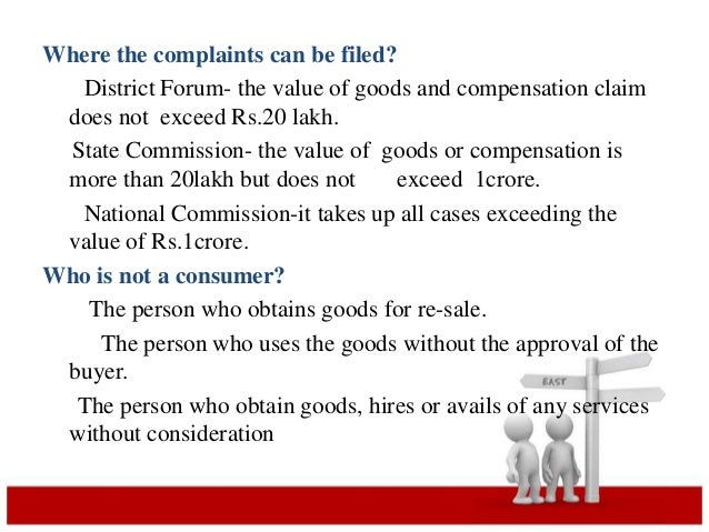 Where the complaints can be filed?  District Forum- the value of goods and compensation claim  does not exceed Rs.20 lakh....