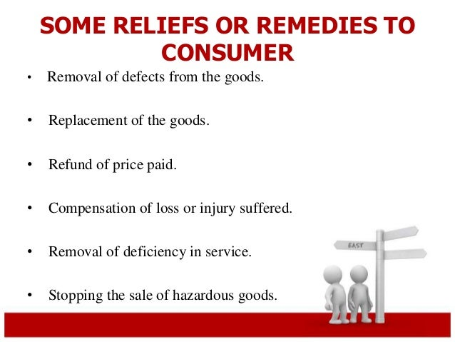 SOME RELIEFS OR REMEDIES TO  CONSUMER  • Removal of defects from the goods.  • Replacement of the goods.  • Refund of pric...