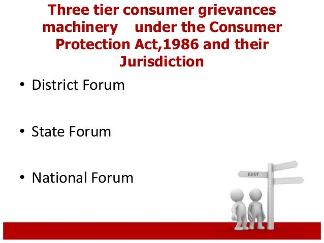 Three tier consumer grievances  machinery under the Consumer  Protection Act,1986 and their  Jurisdiction  • District Foru...