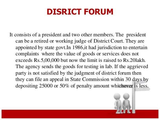 DISRICT FORUM  It consists of a president and two other members. The president  can be a retired or working judge of Distr...