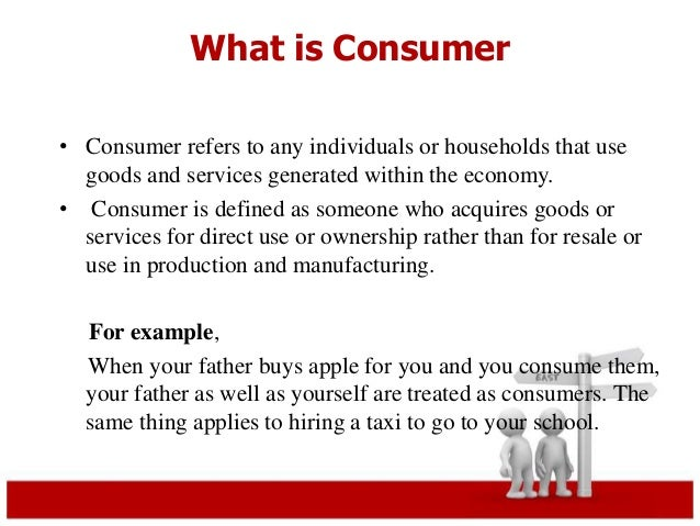 What is Consumer  • Consumer refers to any individuals or households that use  goods and services generated within the eco...