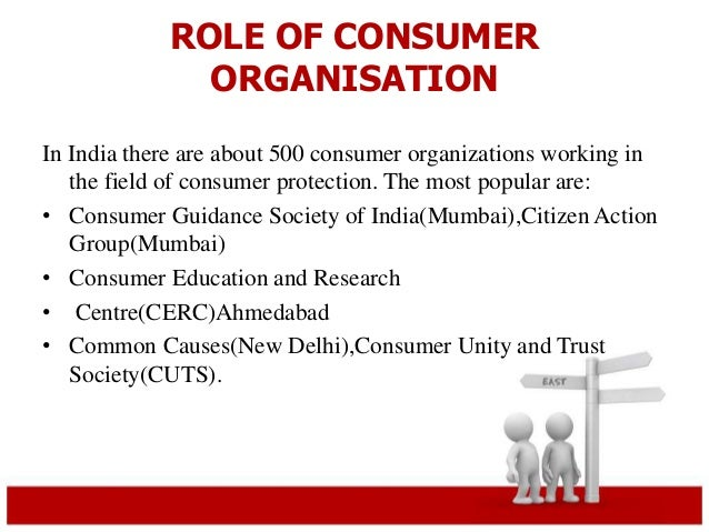 ROLE OF CONSUMER  ORGANISATION  In India there are about 500 consumer organizations working in  the field of consumer prot...