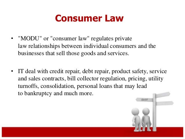 """Consumer Law  • """"MODU"""" or """"consumer law"""" regulates private  law relationships between individual consumers and the  busine..."""