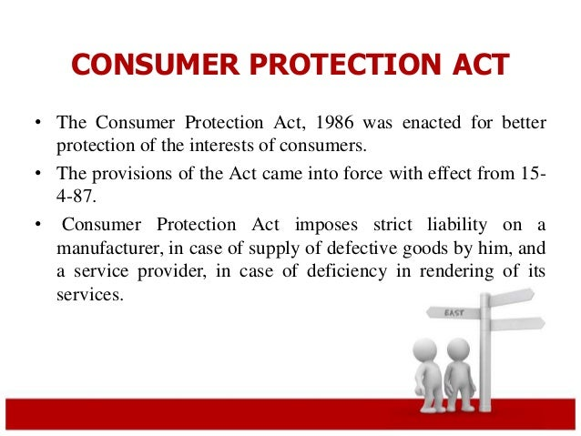 CONSUMER PROTECTION ACT  • The Consumer Protection Act, 1986 was enacted for better  protection of the interests of consum...