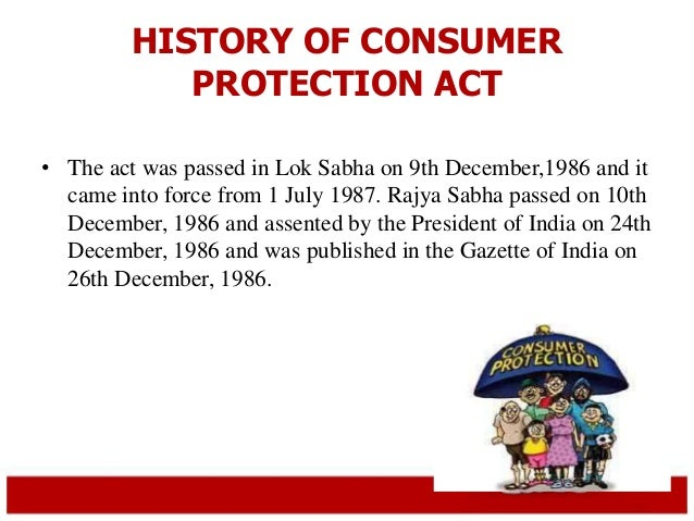 HISTORY OF CONSUMER  PROTECTION ACT  • The act was passed in Lok Sabha on 9th December,1986 and it  came into force from 1...