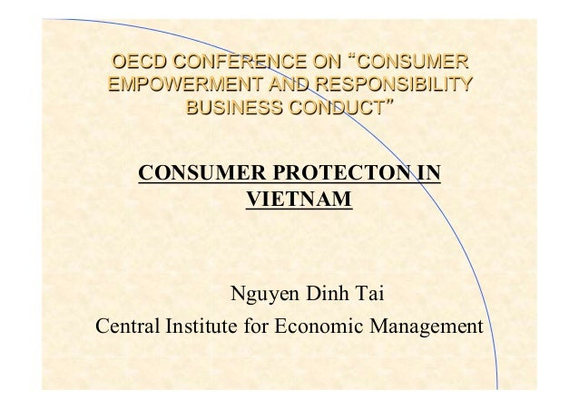 OECD CONFERENCE ON CONSUMER EMPOWERMENT AND RESPONSIBILITY BUSINESS CONDUCT CONSUMER PROTECTON IN VIETNAM Nguyen Dinh Tai ...
