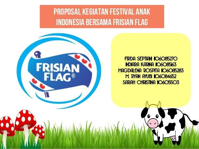 Proposal kegiatan FESTIVAL ANAK INDONESIA BERSAMA FRISIAN FLAG  FIRDA SEPTIANI 1106085270 INDIARA KARINA 1106085163 MAGDAL...