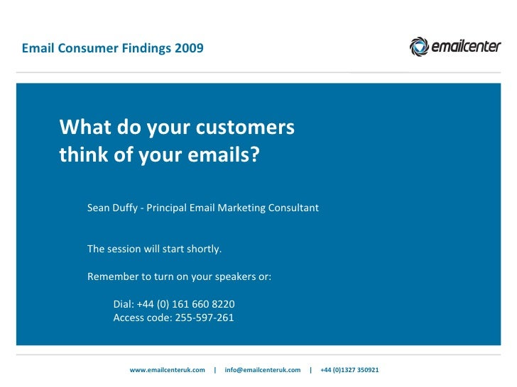 Email Consumer Findings 2009 <ul><ul><li>What do your customers think of your emails? </li></ul></ul>www.emailcenteruk.com...