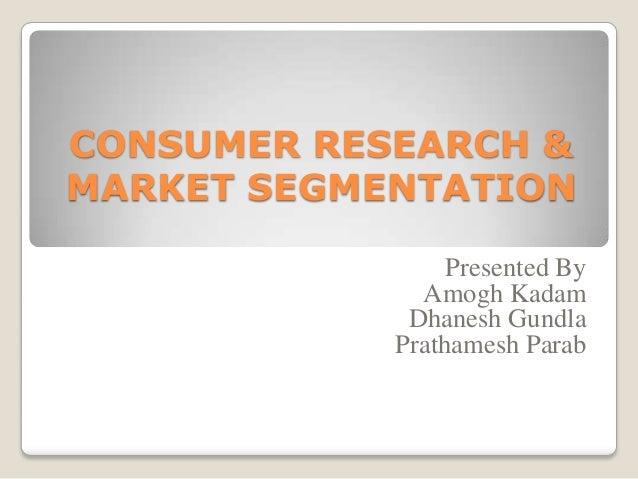 CONSUMER RESEARCH & MARKET SEGMENTATION Presented By Amogh Kadam Dhanesh Gundla Prathamesh Parab