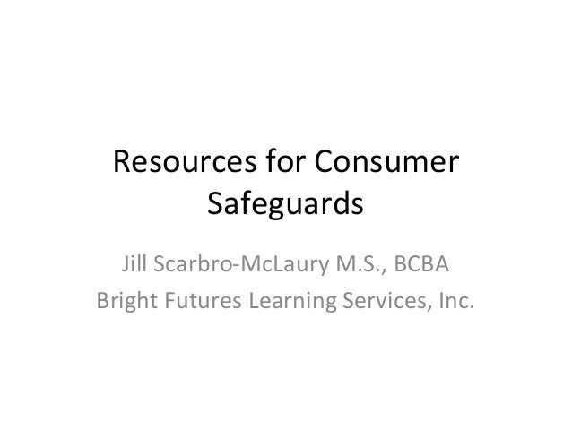 Resources for ConsumerSafeguardsJill Scarbro-McLaury M.S., BCBABright Futures Learning Services, Inc.