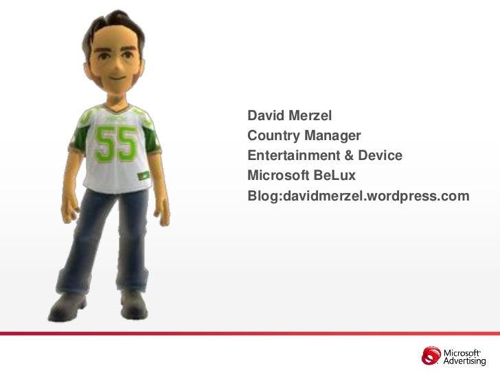 David MerzelCountry ManagerEntertainment & DeviceMicrosoft BeLuxBlog:davidmerzel.wordpress.com