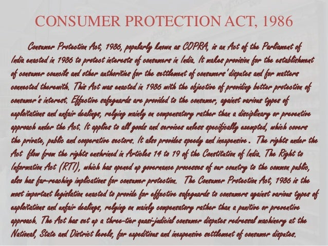 CONSUMER PROTECTION ACT, 1986 Consumer Protection Act, 1986, popularly known as COPRA, is an Act of the Parliament of Indi...