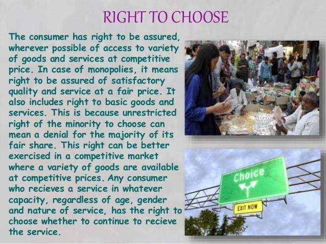 RIGHT TO CHOOSE The consumer has right to be assured, wherever possible of access to variety of goods and services at comp...