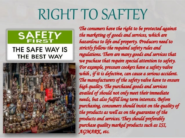 RIGHT TO SAFTEY The conumers have the right to be protected against the marketing of goods and services, which are hazardo...