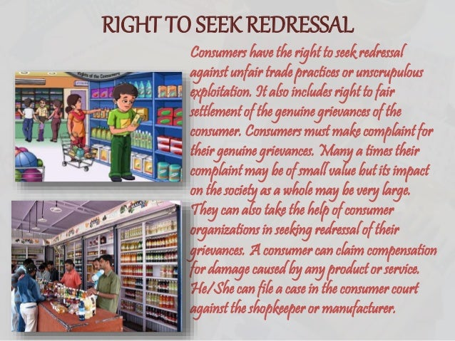 RIGHT TO SEEK REDRESSAL Consumers have the right to seek redressal against unfair trade practices or unscrupulous exploita...